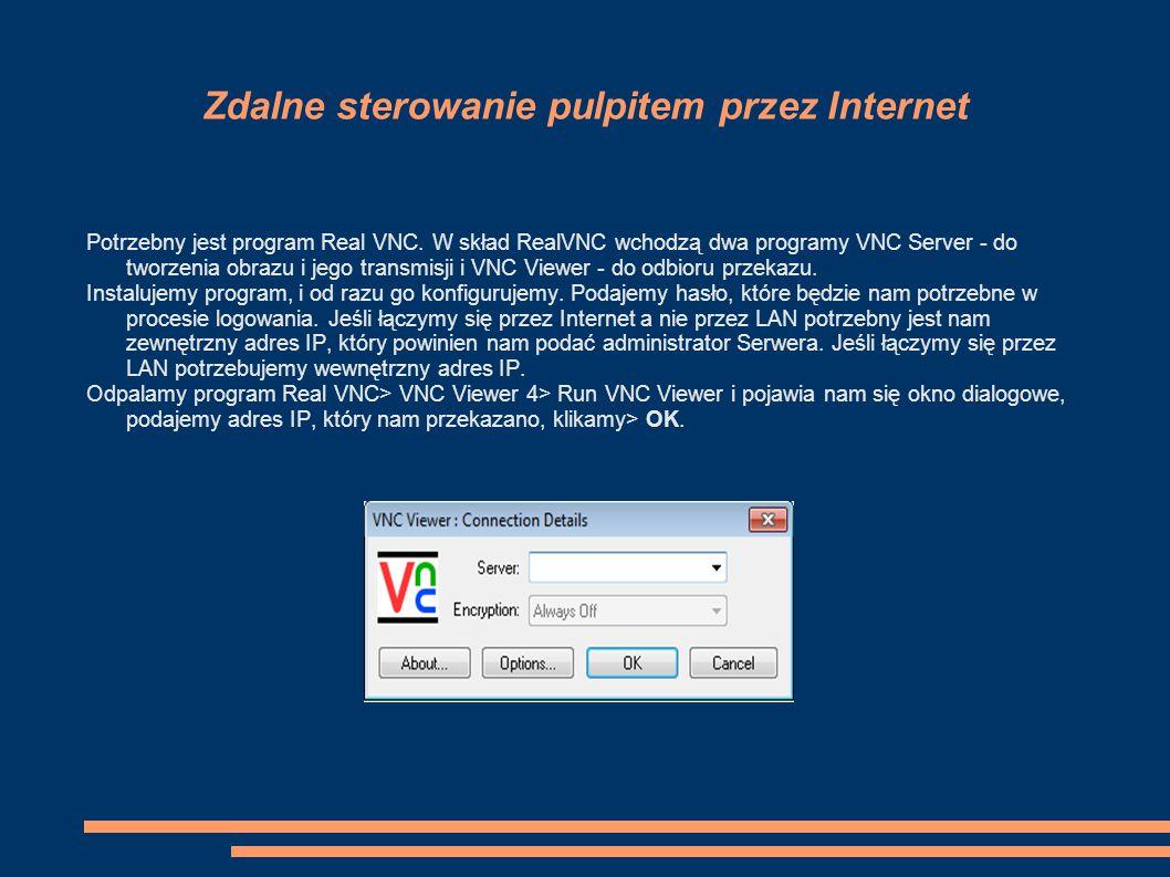 Zdalne sterowanie pulpitem przez Internet Potrzebny jest program Real VNC. W skład RealVNC wchodzą dwa programy VNC Server - do tworzenia obrazu i jeg