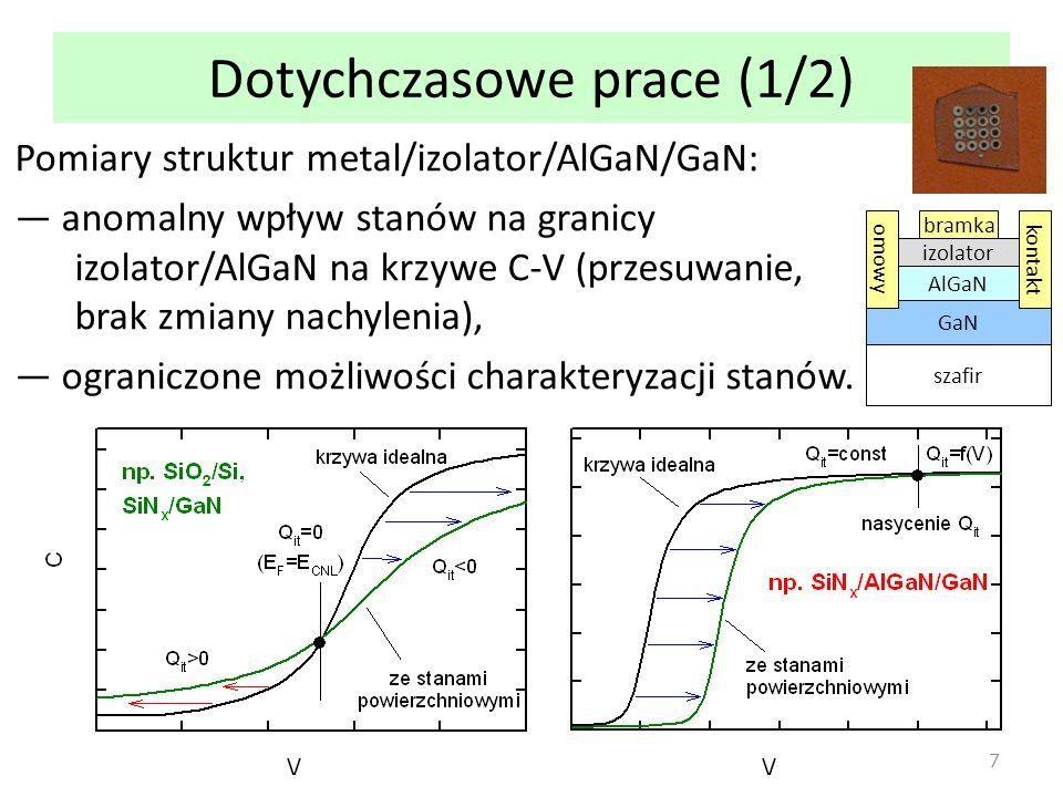 Dotychczasowe prace (1/2) Pomiary struktur metal/izolator/AlGaN/GaN: ― anomalny wpływ stanów na granicy izolator/AlGaN na krzywe C-V (przesuwanie, brak zmiany nachylenia), ― ograniczone możliwości charakteryzacji stanów.