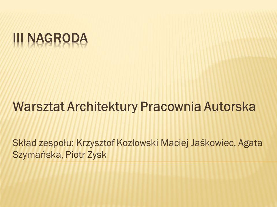 Warsztat Architektury Pracownia Autorska Skład zespołu: Krzysztof Kozłowski Maciej Jaśkowiec, Agata Szymańska, Piotr Zysk