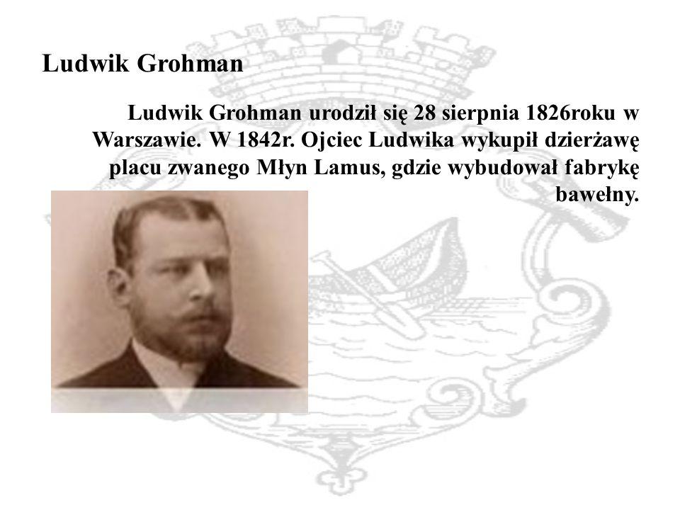 Ludwik Grohman Ludwik Grohman urodził się 28 sierpnia 1826roku w Warszawie.