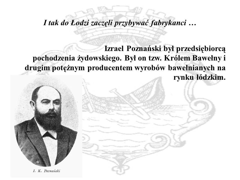 I tak do Łodzi zaczęli przybywać fabrykanci … Izrael Poznański był przedsiębiorcą pochodzenia żydowskiego.