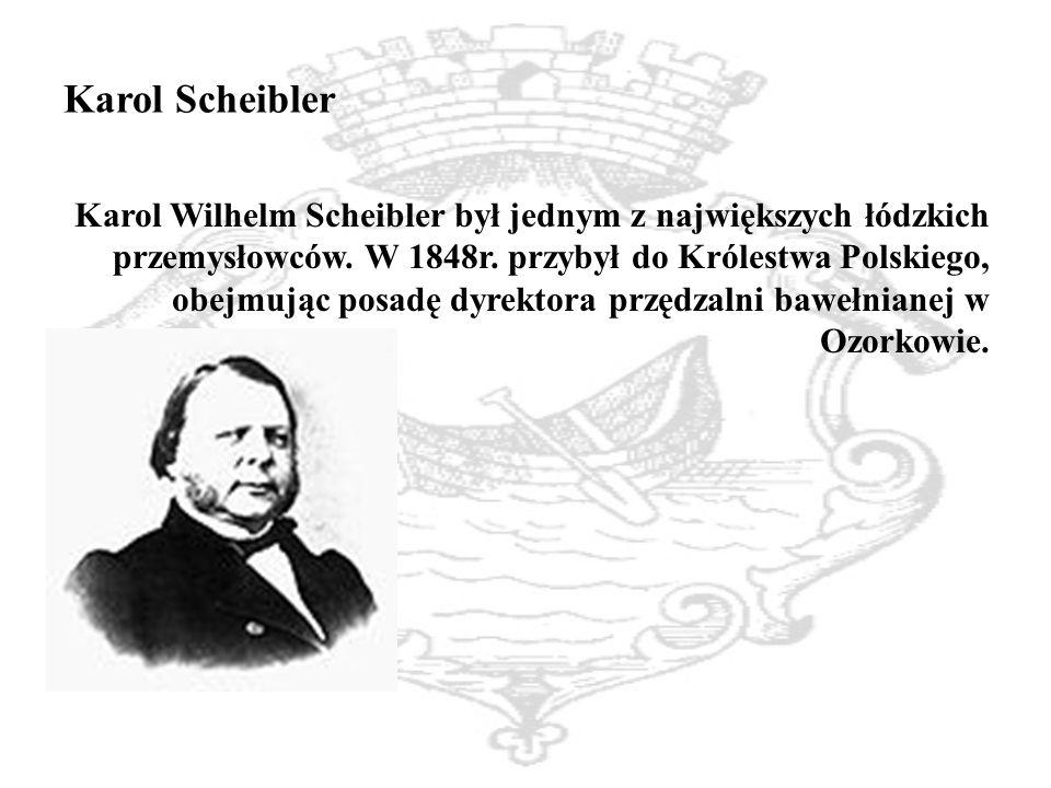 Karol Scheibler Karol Wilhelm Scheibler był jednym z największych łódzkich przemysłowców.