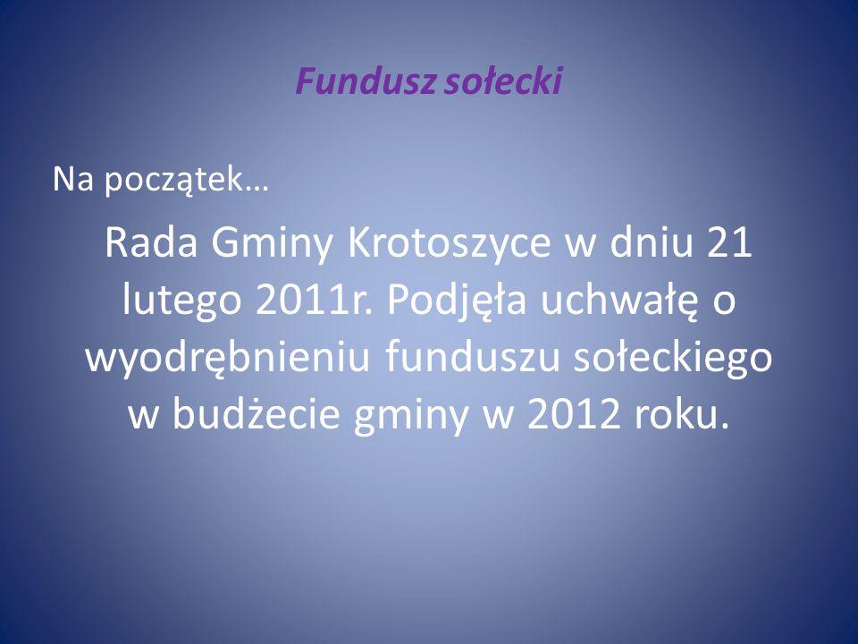Fundusz sołecki Na początek… Rada Gminy Krotoszyce w dniu 21 lutego 2011r. Podjęła uchwałę o wyodrębnieniu funduszu sołeckiego w budżecie gminy w 2012