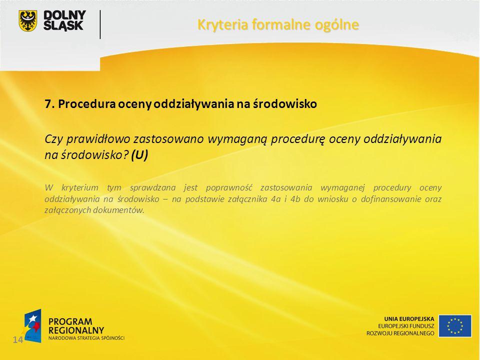 14 Kryteria formalne ogólne 7. Procedura oceny oddziaływania na środowisko Czy prawidłowo zastosowano wymaganą procedurę oceny oddziaływania na środow
