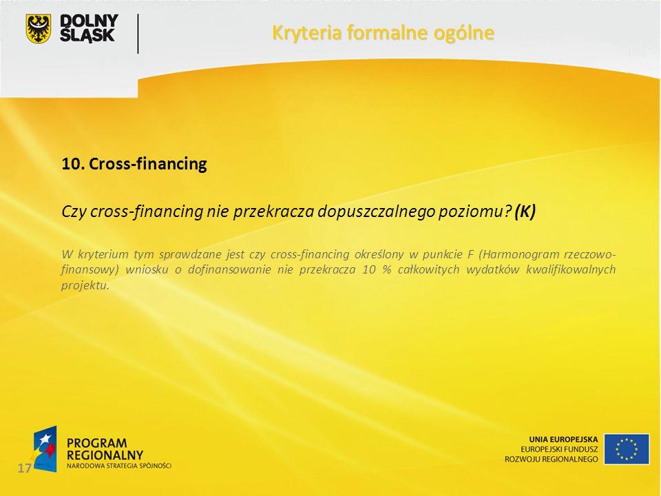 17 Kryteria formalne ogólne 10. Cross-financing Czy cross-financing nie przekracza dopuszczalnego poziomu? (K) W kryterium tym sprawdzane jest czy cro