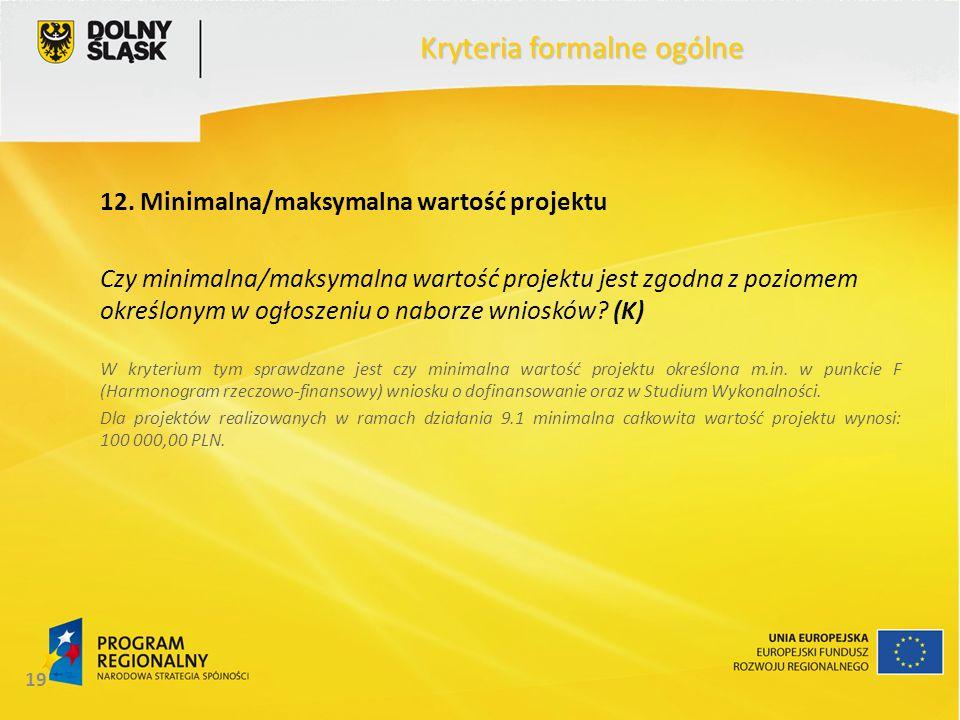 19 Kryteria formalne ogólne 12. Minimalna/maksymalna wartość projektu Czy minimalna/maksymalna wartość projektu jest zgodna z poziomem określonym w og