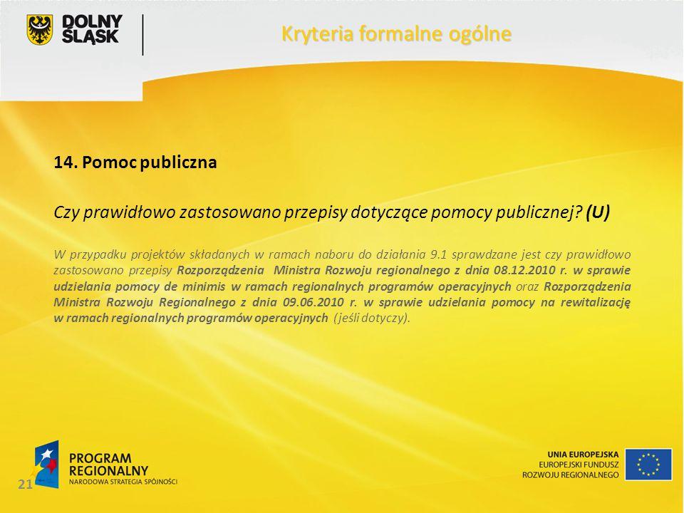 21 Kryteria formalne ogólne 14. Pomoc publiczna Czy prawidłowo zastosowano przepisy dotyczące pomocy publicznej? (U) W przypadku projektów składanych