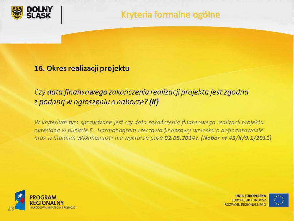 23 Kryteria formalne ogólne 16. Okres realizacji projektu Czy data finansowego zakończenia realizacji projektu jest zgodna z podaną w ogłoszeniu o nab