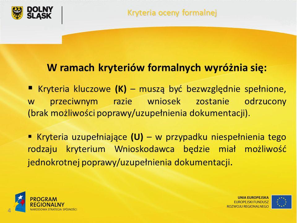 4 W ramach kryteriów formalnych wyróżnia się:  Kryteria kluczowe (K) – muszą być bezwzględnie spełnione, w przeciwnym razie wniosek zostanie odrzucony (brak możliwości poprawy/uzupełnienia dokumentacji).