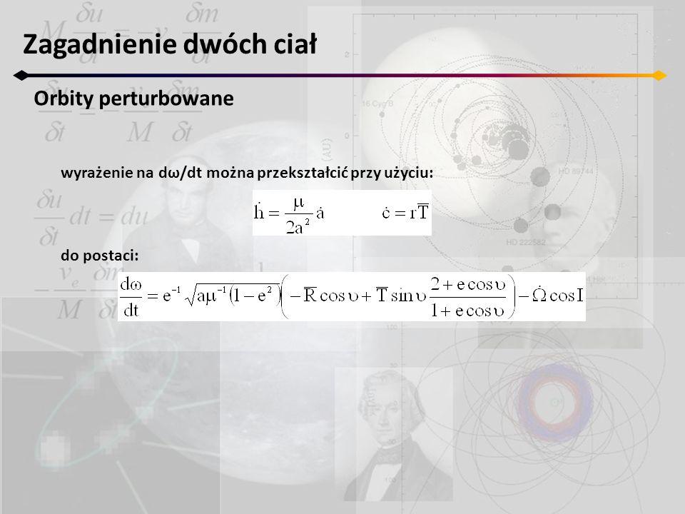 Zagadnienie dwóch ciał Orbity perturbowane wyrażenie na dω/dt można przekształcić przy użyciu: do postaci: