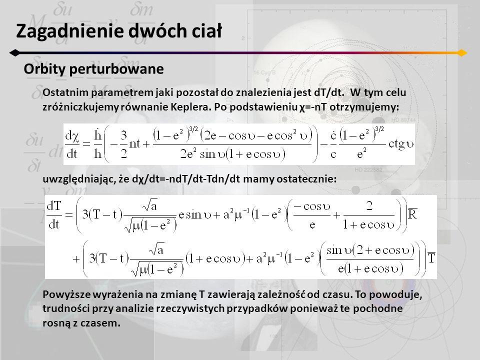 Zagadnienie dwóch ciał Orbity perturbowane Ostatnim parametrem jaki pozostał do znalezienia jest dT/dt.