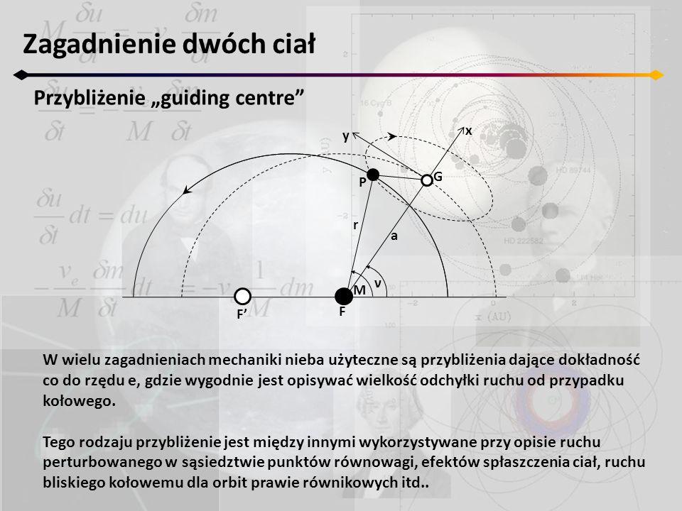 """Zagadnienie dwóch ciał Przybliżenie """"guiding centre F' F M ν r a P G x y W wielu zagadnieniach mechaniki nieba użyteczne są przybliżenia dające dokładność co do rzędu e, gdzie wygodnie jest opisywać wielkość odchyłki ruchu od przypadku kołowego."""