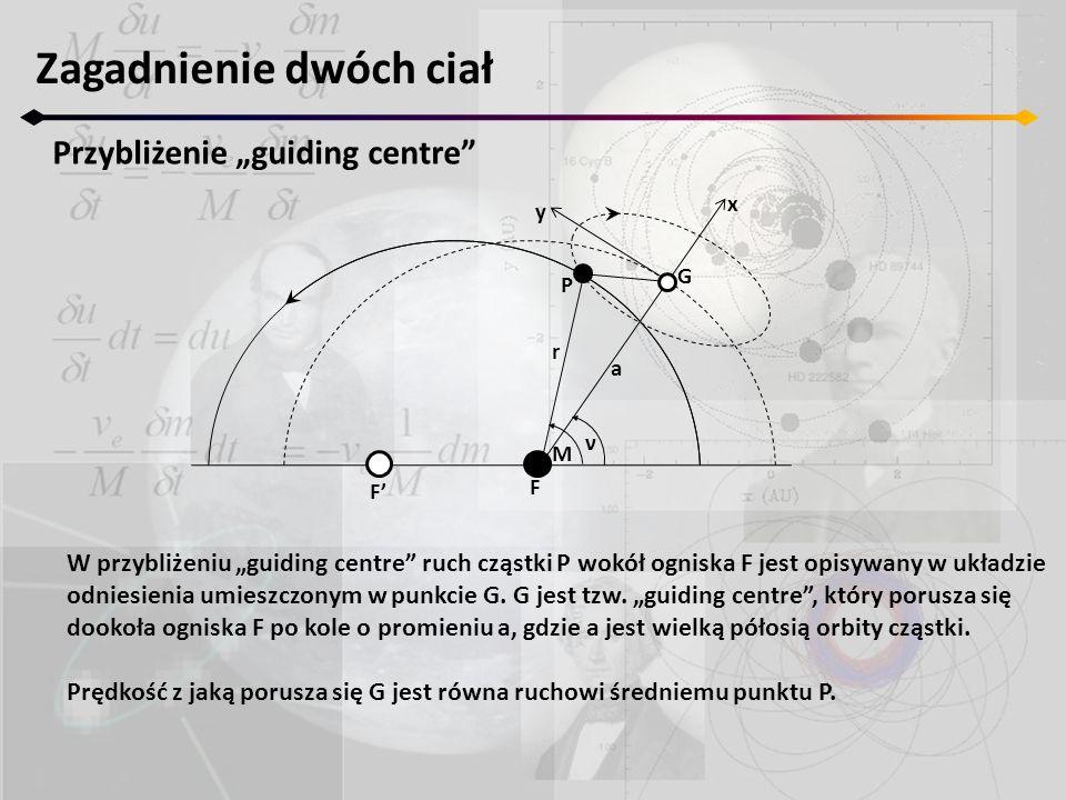 """Zagadnienie dwóch ciał Przybliżenie """"guiding centre F' F M ν r a P G x y W przybliżeniu """"guiding centre ruch cząstki P wokół ogniska F jest opisywany w układzie odniesienia umieszczonym w punkcie G."""