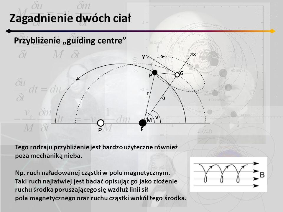 """Zagadnienie dwóch ciał Przybliżenie """"guiding centre"""" F' F M ν r a P G x y Tego rodzaju przybliżenie jest bardzo użyteczne również poza mechaniką nieba"""
