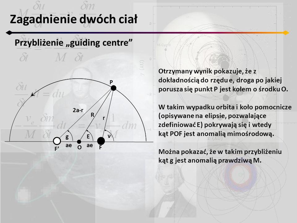 """Zagadnienie dwóch ciał Przybliżenie """"guiding centre F' F ν r P Eg R 2a-r ae Otrzymany wynik pokazuje, że z dokładnością do rzędu e, droga po jakiej porusza się punkt P jest kołem o środku O."""
