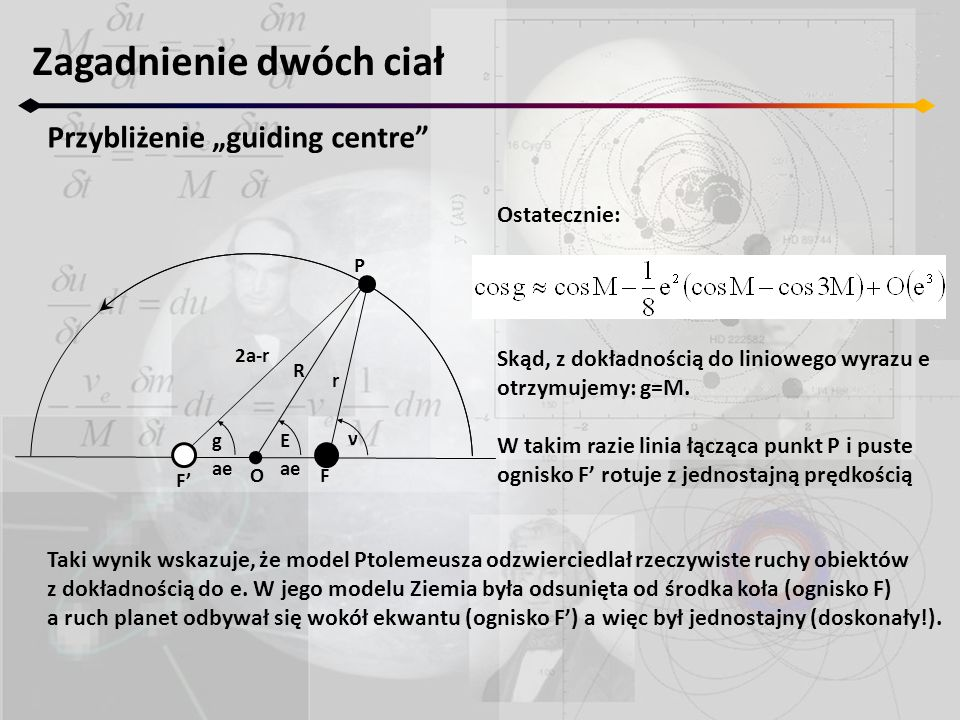 """Zagadnienie dwóch ciał Przybliżenie """"guiding centre F' F ν r P Eg R 2a-r ae O Ostatecznie: Skąd, z dokładnością do liniowego wyrazu e otrzymujemy: g=M."""