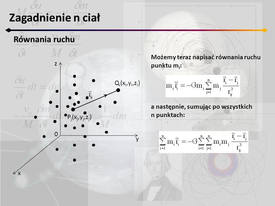 Zagadnienie n ciał Równania ruchu z y x 0 P j (x j,y j,z j ) Q i (x i,y i,z i ) Możemy teraz napisać równania ruchu punktu m i : a następnie, sumując po wszystkich n punktach: