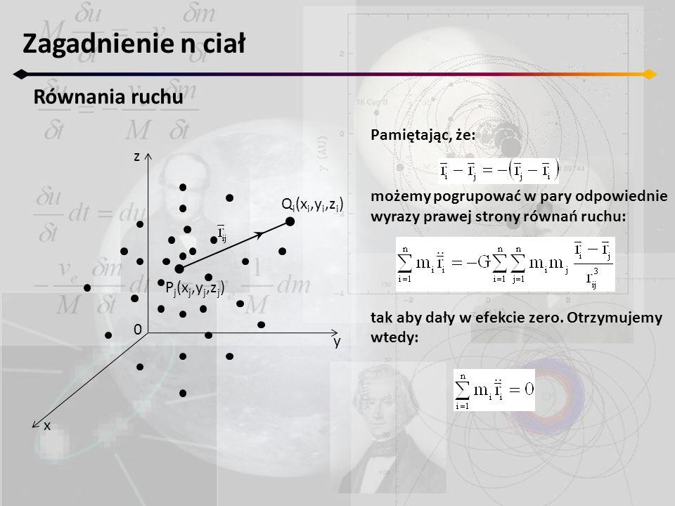 Zagadnienie n ciał Równania ruchu z y x 0 P j (x j,y j,z j ) Q i (x i,y i,z i ) Pamiętając, że: możemy pogrupować w pary odpowiednie wyrazy prawej strony równań ruchu: tak aby dały w efekcie zero.