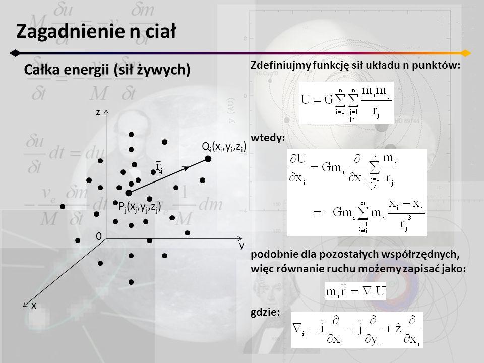 Zagadnienie n ciał Całka energii (sił żywych) z y x 0 P j (x j,y j,z j ) Q i (x i,y i,z i ) Zdefiniujmy funkcję sił układu n punktów: wtedy: podobnie dla pozostałych współrzędnych, więc równanie ruchu możemy zapisać jako: gdzie:
