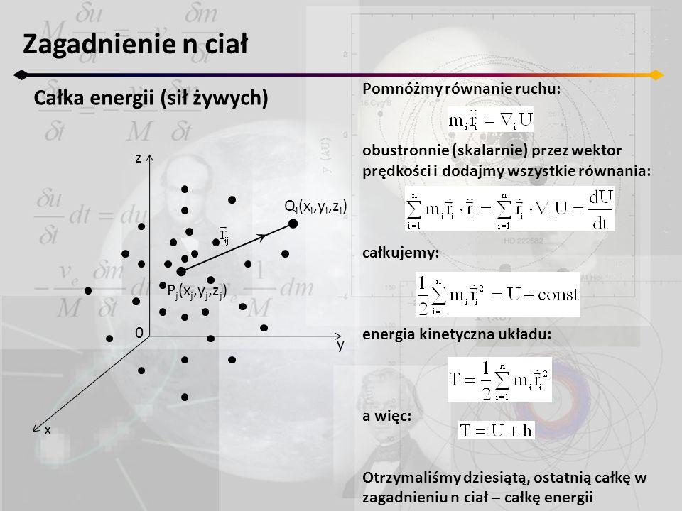 Zagadnienie n ciał Całka energii (sił żywych) z y x 0 P j (x j,y j,z j ) Q i (x i,y i,z i ) Pomnóżmy równanie ruchu: obustronnie (skalarnie) przez wektor prędkości i dodajmy wszystkie równania: całkujemy: energia kinetyczna układu: a więc: Otrzymaliśmy dziesiątą, ostatnią całkę w zagadnieniu n ciał – całkę energii