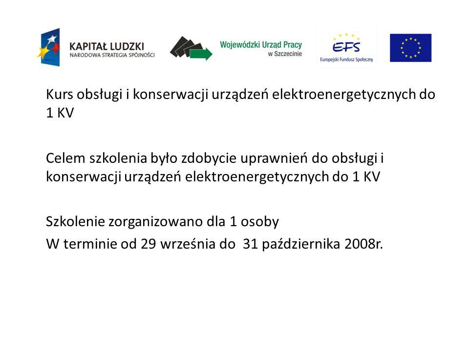 Kurs obsługi i konserwacji urządzeń elektroenergetycznych do 1 KV Celem szkolenia było zdobycie uprawnień do obsługi i konserwacji urządzeń elektroenergetycznych do 1 KV Szkolenie zorganizowano dla 1 osoby W terminie od 29 września do 31 października 2008r.