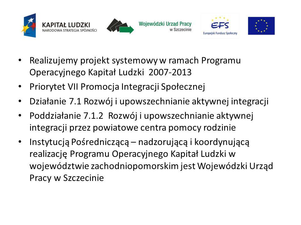 Realizujemy projekt systemowy w ramach Programu Operacyjnego Kapitał Ludzki 2007-2013 Priorytet VII Promocja Integracji Społecznej Działanie 7.1 Rozwój i upowszechnianie aktywnej integracji Poddziałanie 7.1.2 Rozwój i upowszechnianie aktywnej integracji przez powiatowe centra pomocy rodzinie Instytucją Pośredniczącą – nadzorującą i koordynującą realizację Programu Operacyjnego Kapitał Ludzki w województwie zachodniopomorskim jest Wojewódzki Urząd Pracy w Szczecinie