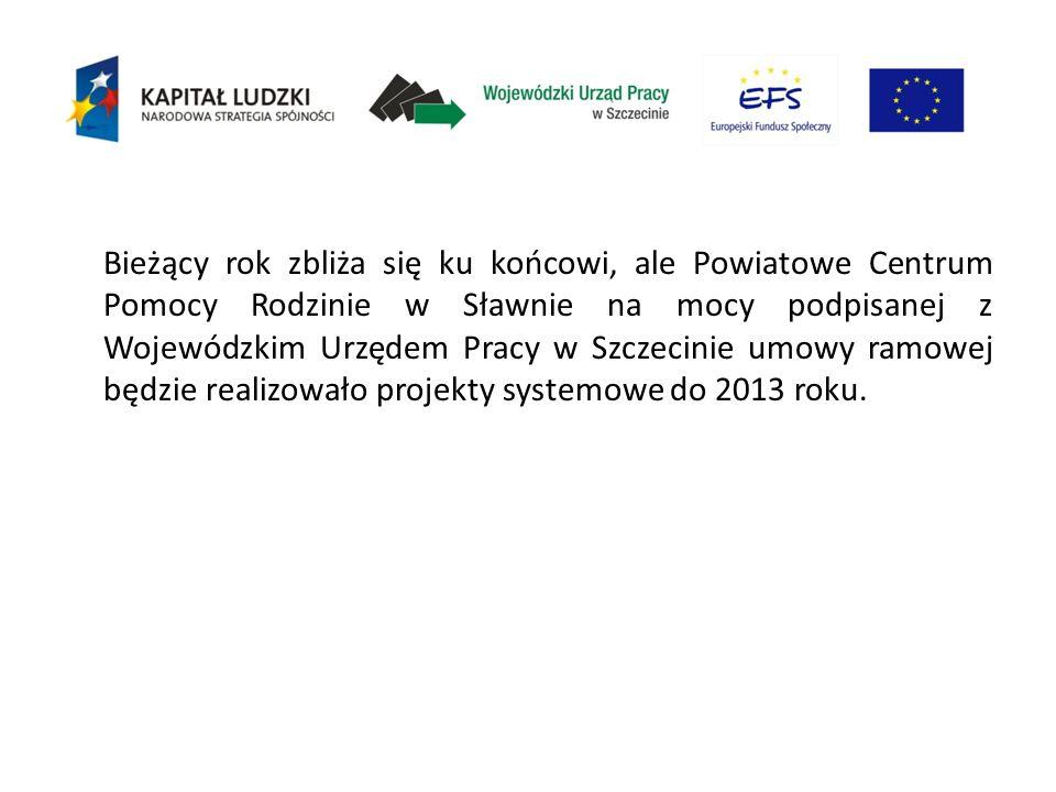Bieżący rok zbliża się ku końcowi, ale Powiatowe Centrum Pomocy Rodzinie w Sławnie na mocy podpisanej z Wojewódzkim Urzędem Pracy w Szczecinie umowy ramowej będzie realizowało projekty systemowe do 2013 roku.