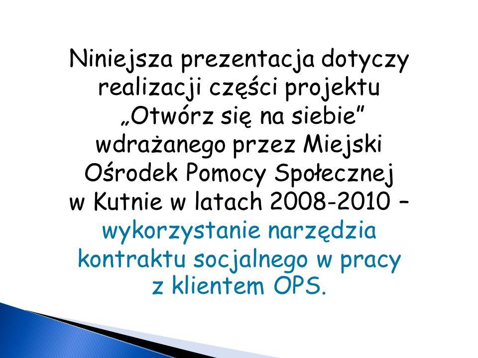 """Niniejsza prezentacja dotyczy realizacji części projektu """"Otwórz się na siebie wdrażanego przez Miejski Ośrodek Pomocy Społecznej w Kutnie w latach 2008-2010 – wykorzystanie narzędzia kontraktu socjalnego w pracy z klientem OPS."""