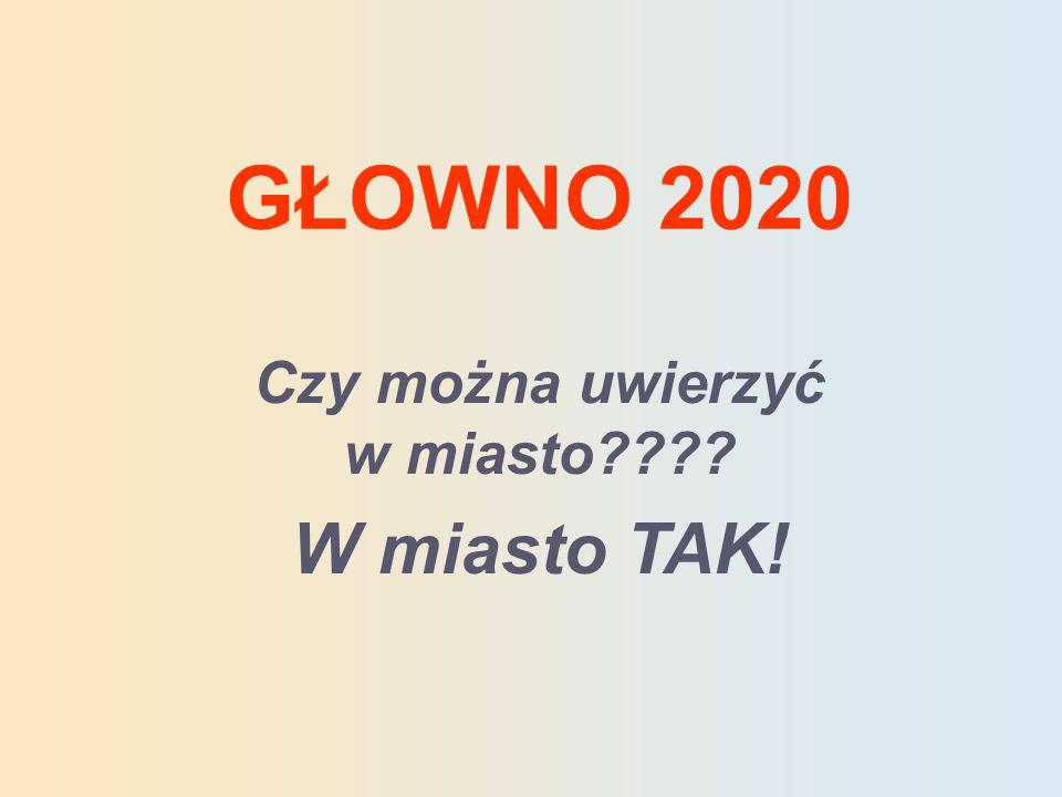 GŁOWNO 2020 Czy można uwierzyć w miasto W miasto TAK!