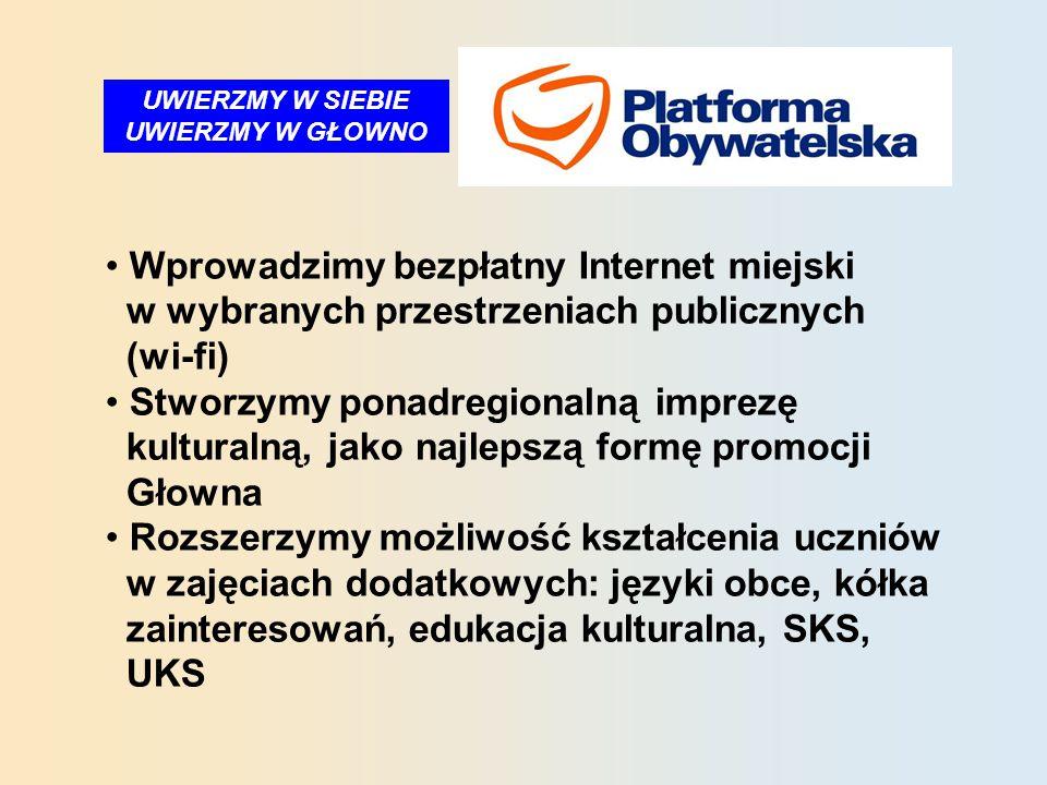 UWIERZMY W SIEBIE UWIERZMY W GŁOWNO Wprowadzimy bezpłatny Internet miejski w wybranych przestrzeniach publicznych (wi-fi) Stworzymy ponadregionalną imprezę kulturalną, jako najlepszą formę promocji Głowna Rozszerzymy możliwość kształcenia uczniów w zajęciach dodatkowych: języki obce, kółka zainteresowań, edukacja kulturalna, SKS, UKS
