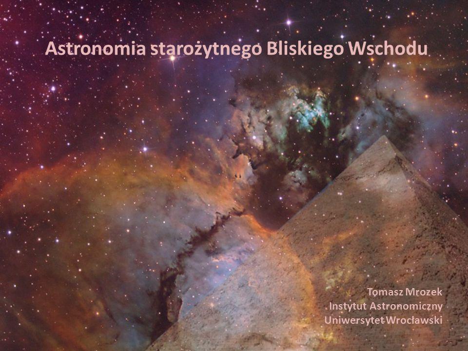 Astronomia starożytnego Bliskiego Wschodu Tomasz Mrozek Instytut Astronomiczny Uniwersytet Wrocławski