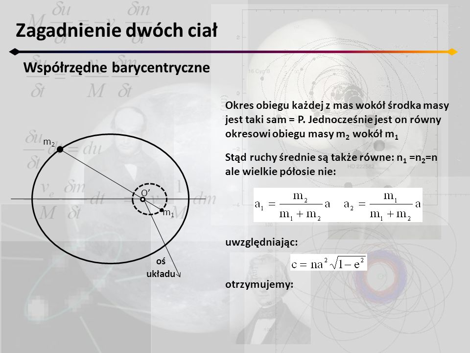 Zagadnienie dwóch ciał Współrzędne barycentryczne O' m1m1 m2m2 oś układu Okres obiegu każdej z mas wokół środka masy jest taki sam = P. Jednocześnie j