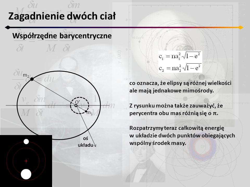 Zagadnienie dwóch ciał Współrzędne barycentryczne O' m1m1 m2m2 oś układu co oznacza, że elipsy są różnej wielkości ale mają jednakowe mimośrody. Z rys