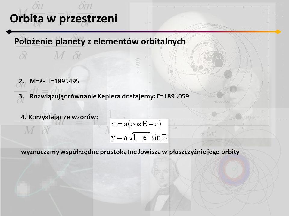 Orbita w przestrzeni Położenie planety z elementów orbitalnych 2.M=λ-  =189.̊495 3.Rozwiązując równanie Keplera dostajemy: E=189.̊059 4. Korzystając