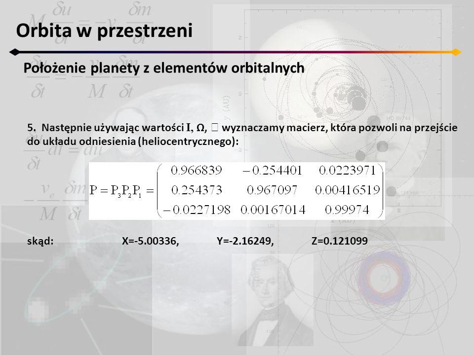 Orbita w przestrzeni Położenie planety z elementów orbitalnych 5. Następnie używając wartości I, Ω,  wyznaczamy macierz, która pozwoli na przejście d