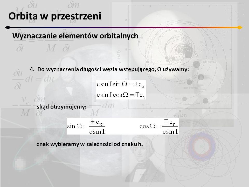 Orbita w przestrzeni Wyznaczanie elementów orbitalnych 4. Do wyznaczenia długości węzła wstępującego, Ω używamy: skąd otrzymujemy: znak wybieramy w za