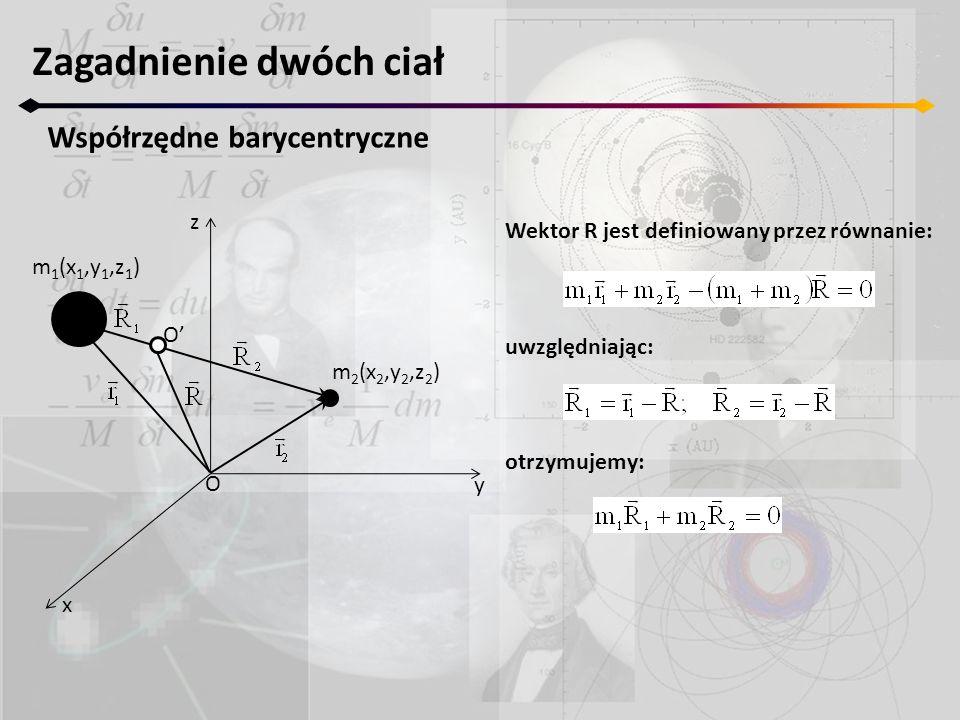Zagadnienie dwóch ciał Współrzędne barycentryczne z y x m 2 (x 2,y 2,z 2 ) m 1 (x 1,y 1,z 1 ) O O' stąd: a) R 1 ma zawsze zwrot przeciwny do R 2 b) środek masy leży zawsze na linii łączącej obie masy więc R 1 +R 2 =r, gdzie r jest separacją mas c) odległości mas od środka masy są związane zależnością: m 1 R 1 =m 2 R 2 stąd otrzymujemy: