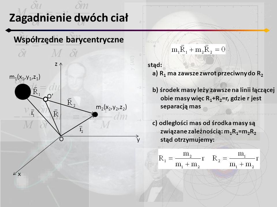 Zagadnienie dwóch ciał Współrzędne barycentryczne z y x m 2 (x 2,y 2,z 2 ) m 1 (x 1,y 1,z 1 ) O O' stąd: a) R 1 ma zawsze zwrot przeciwny do R 2 b) śr