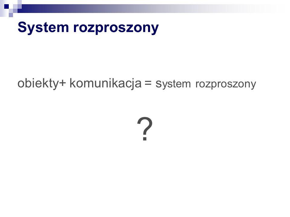 System rozproszony obiekty+ komunikacja = s ystem rozproszony