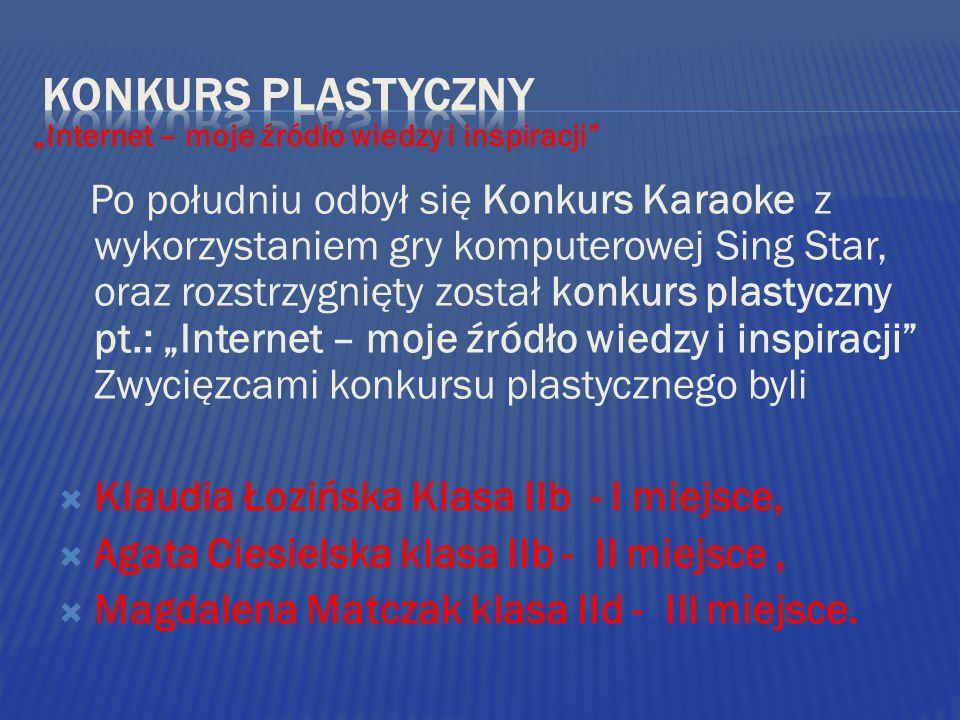 """Po południu odbył się Konkurs Karaoke z wykorzystaniem gry komputerowej Sing Star, oraz rozstrzygnięty został konkurs plastyczny pt.: """"Internet – moje źródło wiedzy i inspiracji Zwycięzcami konkursu plastycznego byli  Klaudia Łozińska Klasa IIb - I miejsce,  Agata Ciesielska klasa IIb - II miejsce,  Magdalena Matczak klasa IId - III miejsce."""