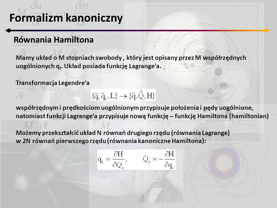 Formalizm kanoniczny Równania Hamiltona Mamy układ o M stopniach swobody, który jest opisany przez M współrzędnych uogólnionych q i. Układ posiada fun