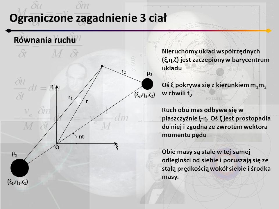 Ograniczone zagadnienie 3 ciał Równania ruchu Nieruchomy układ współrzędnych (ξ,η,ζ) jest zaczepiony w barycentrum układu Oś ξ pokrywa się z kierunkie