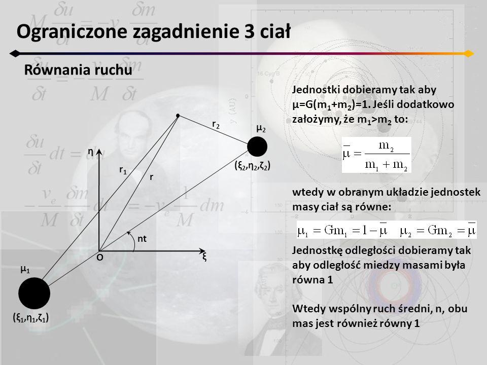 Ograniczone zagadnienie 3 ciał Równania ruchu Jednostki dobieramy tak aby μ=G(m 1 +m 2 )=1. Jeśli dodatkowo założymy, że m 1 >m 2 to: wtedy w obranym