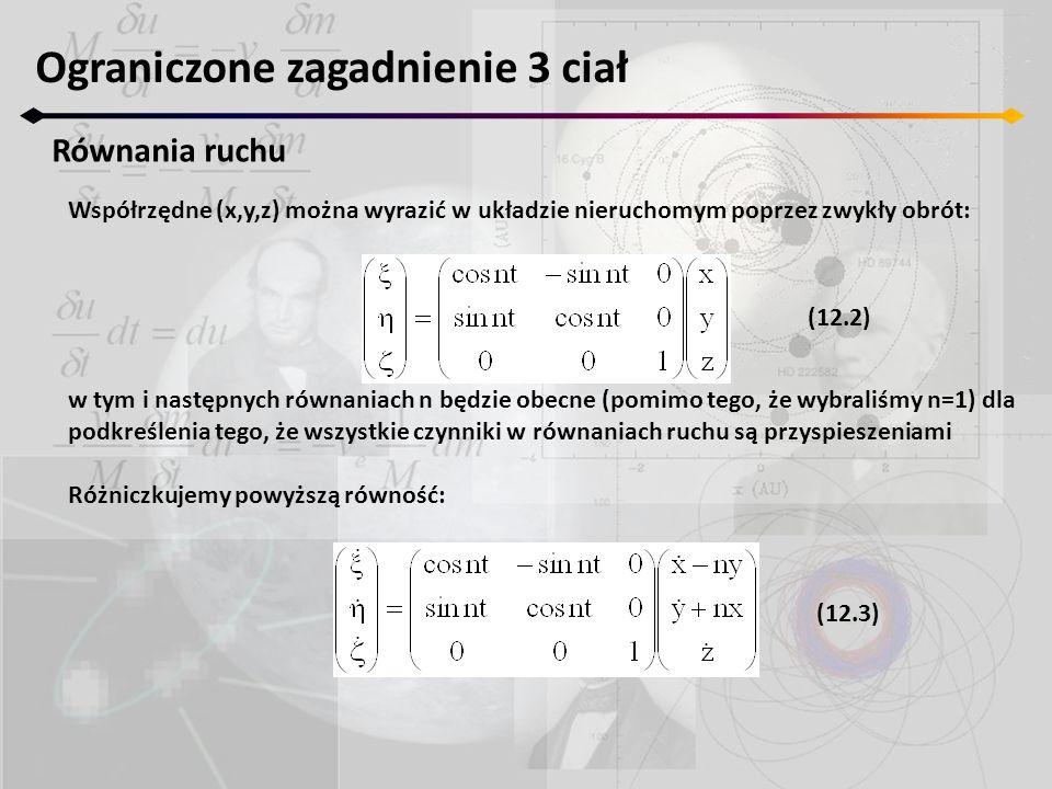 Ograniczone zagadnienie 3 ciał Równania ruchu Współrzędne (x,y,z) można wyrazić w układzie nieruchomym poprzez zwykły obrót: w tym i następnych równan