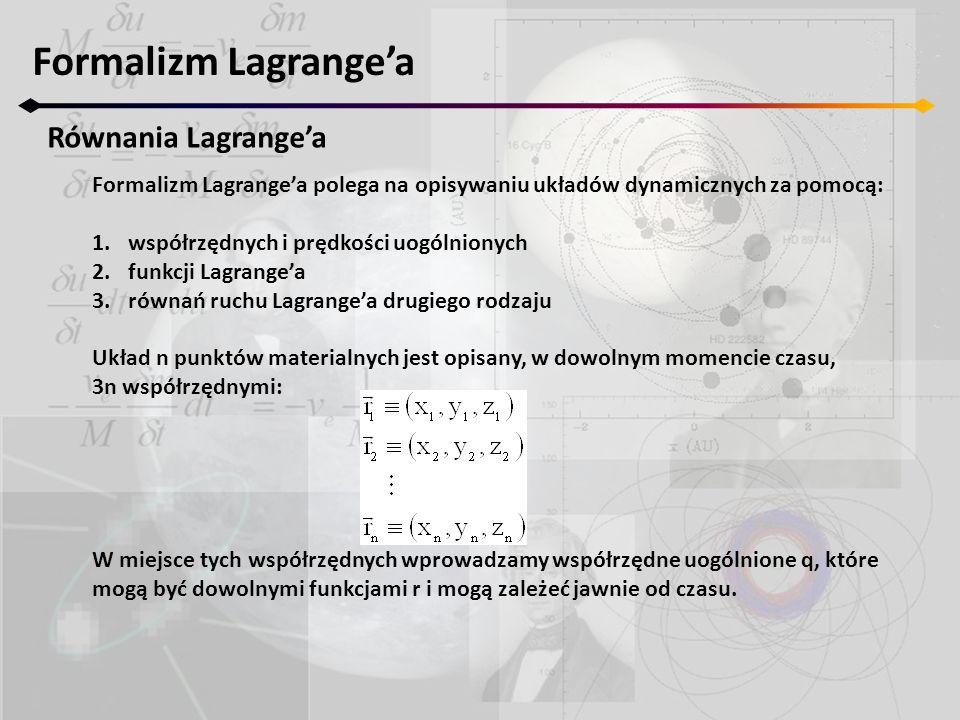 Formalizm Lagrange'a Formalizm Lagrange'a polega na opisywaniu układów dynamicznych za pomocą: 1.współrzędnych i prędkości uogólnionych 2.funkcji Lagr
