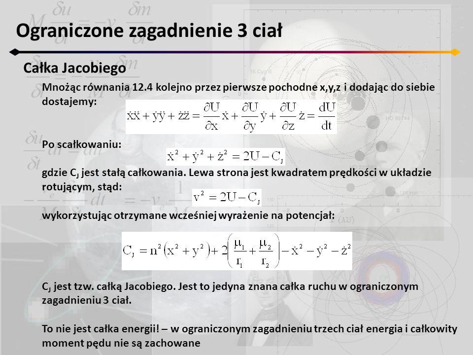 Ograniczone zagadnienie 3 ciał Całka Jacobiego Mnożąc równania 12.4 kolejno przez pierwsze pochodne x,y,z i dodając do siebie dostajemy: Po scałkowani