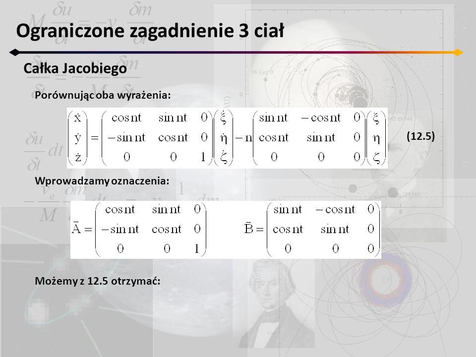 Ograniczone zagadnienie 3 ciał Całka Jacobiego Porównując oba wyrażenia: Wprowadzamy oznaczenia: Możemy z 12.5 otrzymać: (12.5)