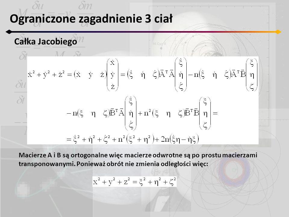 Ograniczone zagadnienie 3 ciał Całka Jacobiego Macierze A i B są ortogonalne więc macierze odwrotne są po prostu macierzami transponowanymi. Ponieważ