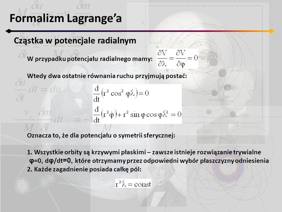 Formalizm Lagrange'a Cząstka w potencjale radialnym W przypadku potencjału radialnego mamy: Wtedy dwa ostatnie równania ruchu przyjmują postać: Oznacz