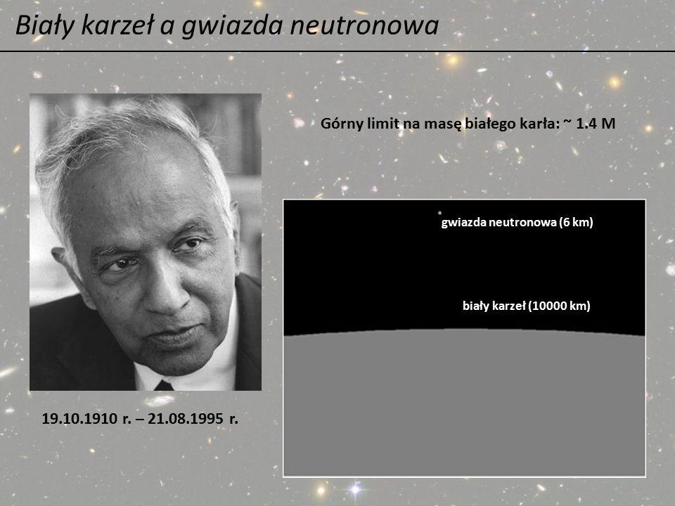 Biały karzeł a gwiazda neutronowa 19.10.1910 r. – 21.08.1995 r. gwiazda neutronowa (6 km) biały karzeł (10000 km) Górny limit na masę białego karła: ~
